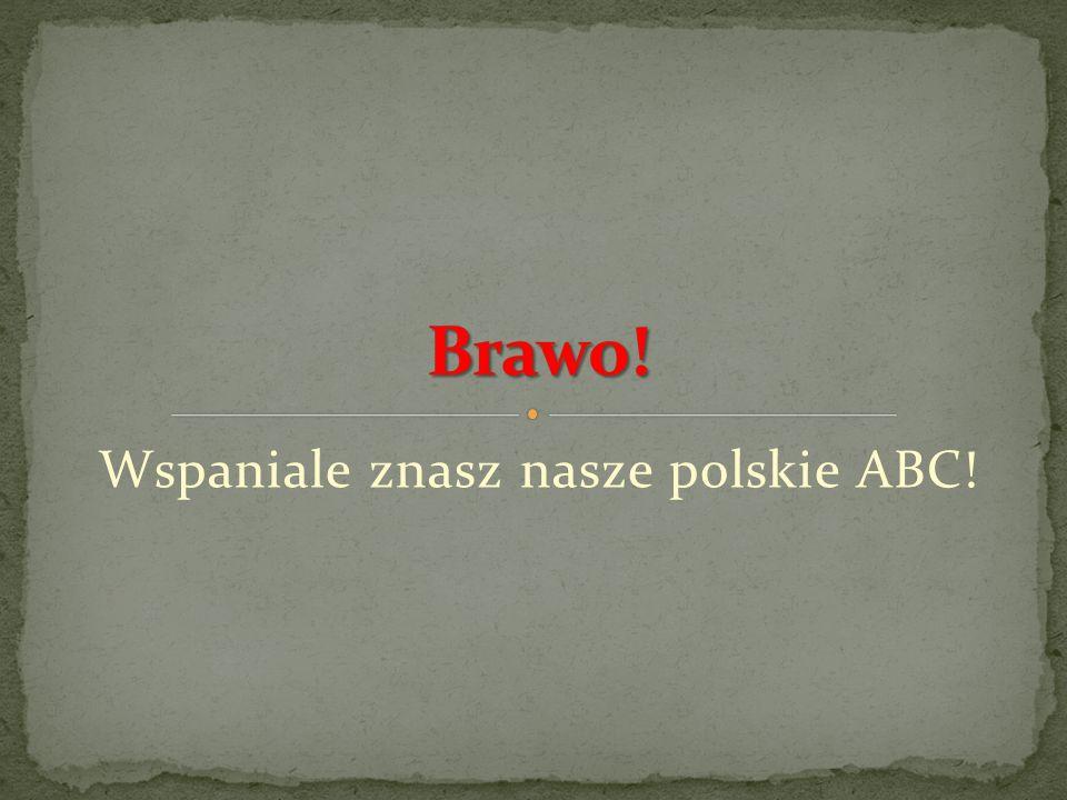Wspaniale znasz nasze polskie ABC!