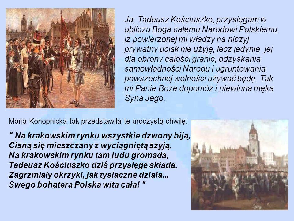 Ja, Tadeusz Kościuszko, przysięgam w obliczu Boga całemu Narodowi Polskiemu, iż powierzonej mi władzy na niczyj prywatny ucisk nie użyję, lecz jedynie jej dla obrony całości granic, odzyskania samowładności Narodu i ugruntowania powszechnej wolności używać będę. Tak mi Panie Boże dopomóż i niewinna męka Syna Jego.