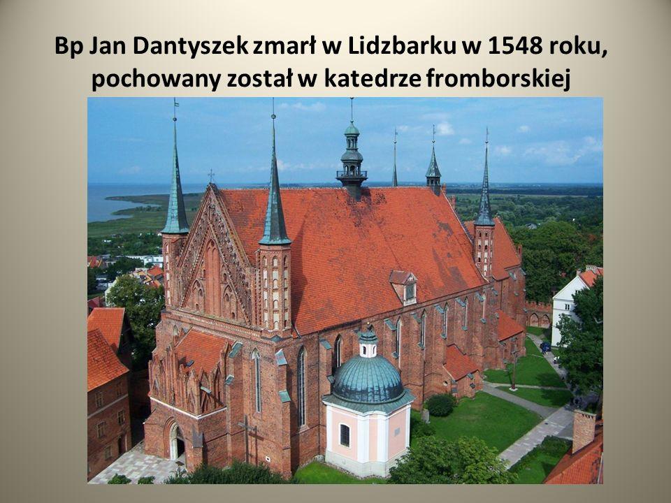 Bp Jan Dantyszek zmarł w Lidzbarku w 1548 roku, pochowany został w katedrze fromborskiej
