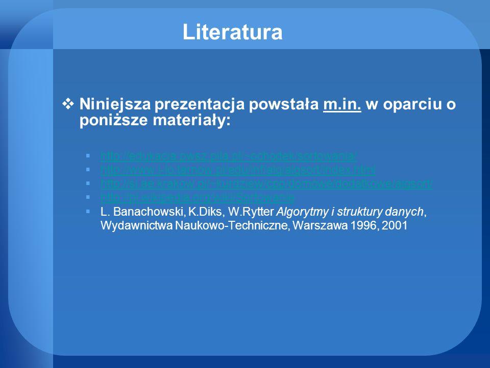 Literatura Niniejsza prezentacja powstała m.in. w oparciu o poniższe materiały: http://edukacja.pwsz.pila.pl/~ochodek/sortowania/
