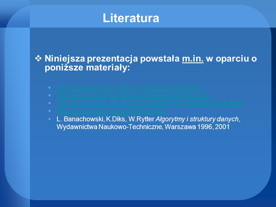 LiteraturaNiniejsza prezentacja powstała m.in. w oparciu o poniższe materiały: http://edukacja.pwsz.pila.pl/~ochodek/sortowania/