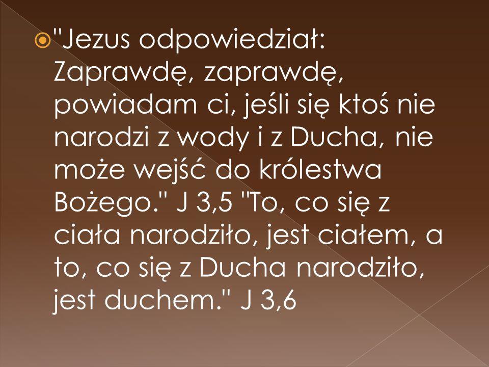 Jezus odpowiedział: Zaprawdę, zaprawdę, powiadam ci, jeśli się ktoś nie narodzi z wody i z Ducha, nie może wejść do królestwa Bożego. J 3,5 To, co się z ciała narodziło, jest ciałem, a to, co się z Ducha narodziło, jest duchem. J 3,6