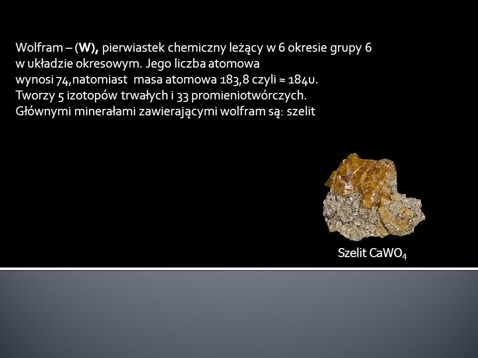 Wolfram – (W), pierwiastek chemiczny leżący w 6 okresie grupy 6 w układzie okresowym. Jego liczba atomowa wynosi 74,natomiast masa atomowa 183,8 czyli ≈ 184u.