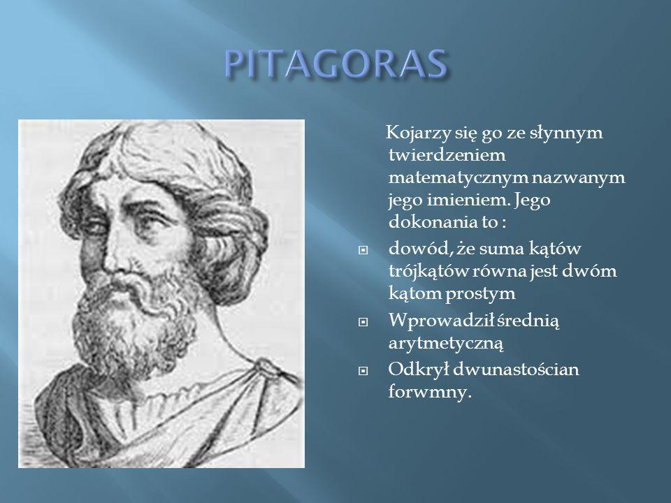 PITAGORAS Kojarzy się go ze słynnym twierdzeniem matematycznym nazwanym jego imieniem. Jego dokonania to :