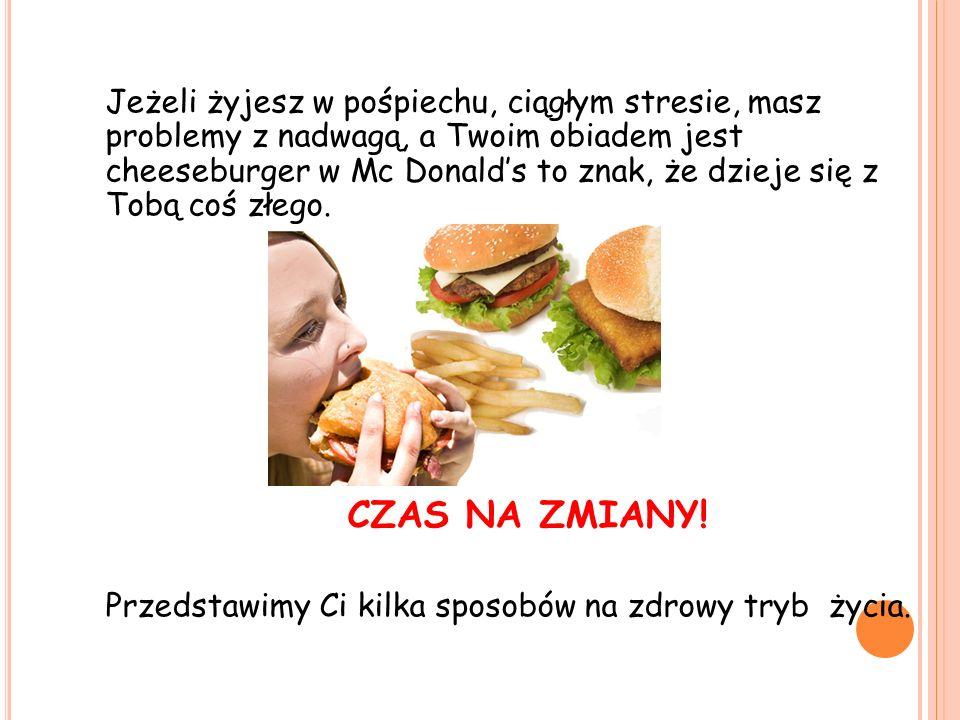 Jeżeli żyjesz w pośpiechu, ciągłym stresie, masz problemy z nadwagą, a Twoim obiadem jest cheeseburger w Mc Donald's to znak, że dzieje się z Tobą coś złego.