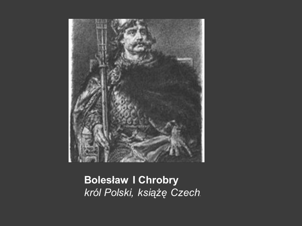 Bolesław I Chrobry król Polski, książę Czech.