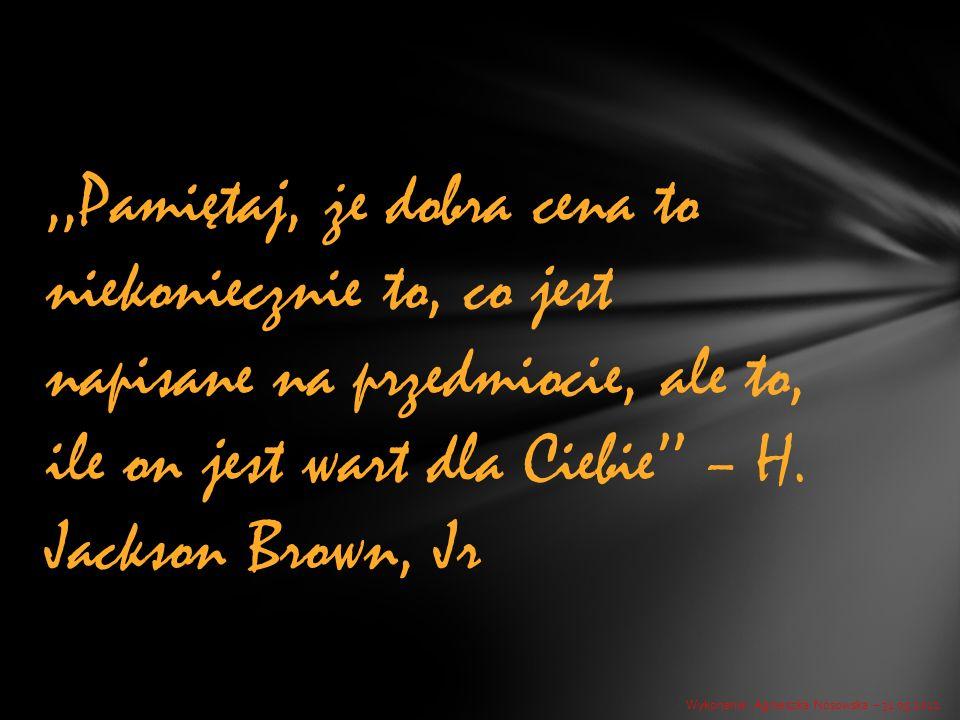 ,,Pamiętaj, że dobra cena to niekoniecznie to, co jest napisane na przedmiocie, ale to, ile on jest wart dla Ciebie'' – H. Jackson Brown, Jr