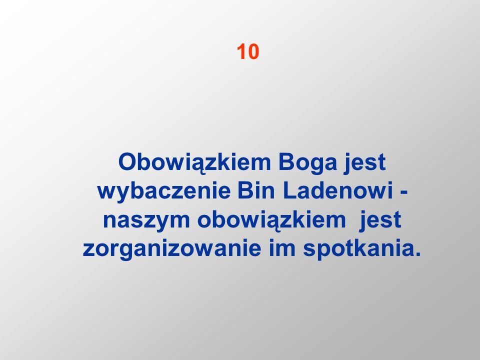 10 Obowiązkiem Boga jest wybaczenie Bin Ladenowi - naszym obowiązkiem jest zorganizowanie im spotkania.
