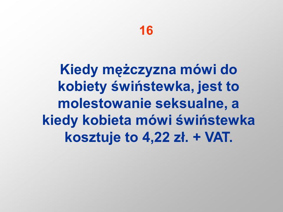 16 Kiedy mężczyzna mówi do kobiety świństewka, jest to molestowanie seksualne, a kiedy kobieta mówi świństewka kosztuje to 4,22 zł.