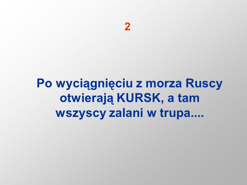 2 Po wyciągnięciu z morza Ruscy otwierają KURSK, a tam wszyscy zalani w trupa....