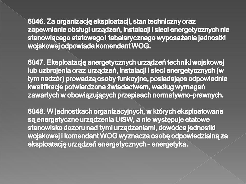 6046. Za organizację eksploatacji, stan techniczny oraz zapewnienie obsługi urządzeń, instalacji i sieci energetycznych nie stanowiącego etatowego i tabelarycznego wyposażenia jednostki wojskowej odpowiada komendant WOG.