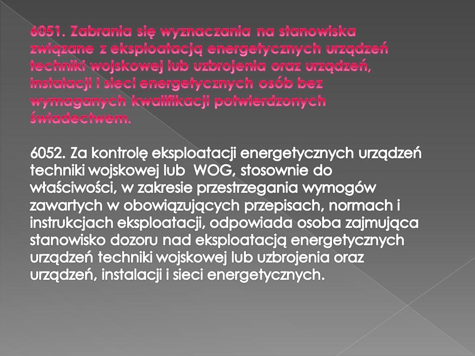 6051. Zabrania się wyznaczania na stanowiska związane z eksploatacją energetycznych urządzeń techniki wojskowej lub uzbrojenia oraz urządzeń, instalacji i sieci energetycznych osób bez wymaganych kwalifikacji potwierdzonych świadectwem.