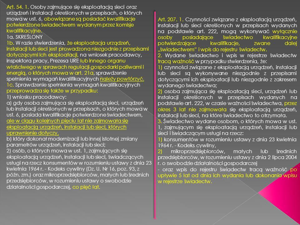 Art. 54. 1. Osoby zajmujące się eksploatacją sieci oraz urządzeń i instalacji określonych w przepisach, o których mowa w ust. 6, obowiązane są posiadać kwalifikacje potwierdzone świadectwem wydanym przez komisje kwalifikacyjne. 1a. SKREŚLONY