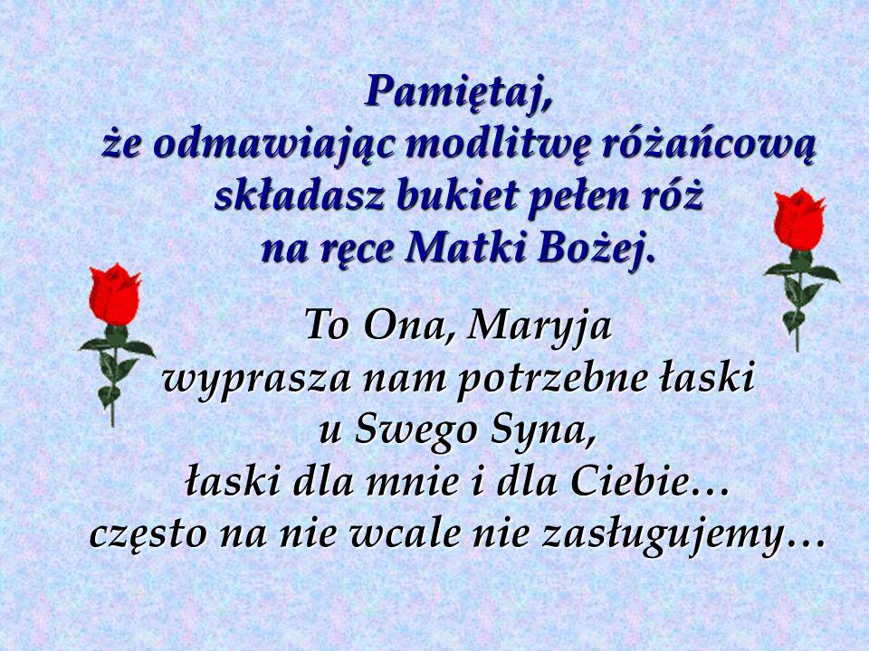 Pamiętaj, że odmawiając modlitwę różańcową składasz bukiet pełen róż na ręce Matki Bożej.