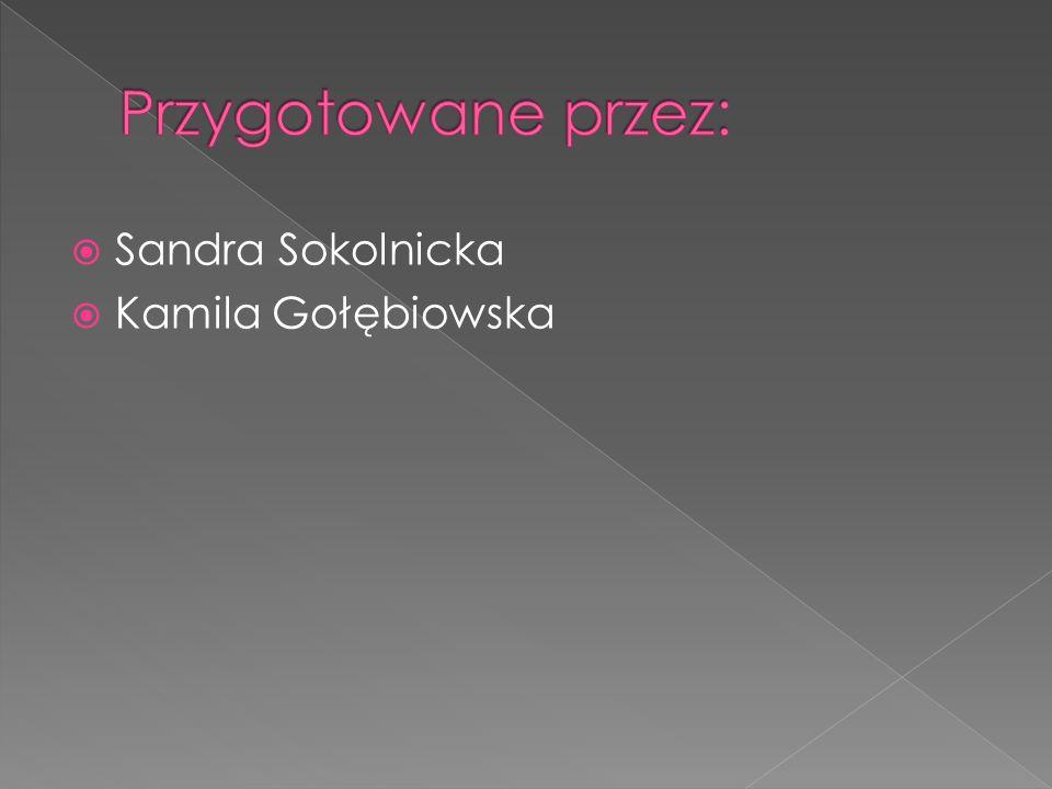 Przygotowane przez: Sandra Sokolnicka Kamila Gołębiowska