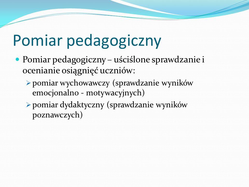 Pomiar pedagogiczny Pomiar pedagogiczny – uściślone sprawdzanie i ocenianie osiągnięć uczniów: