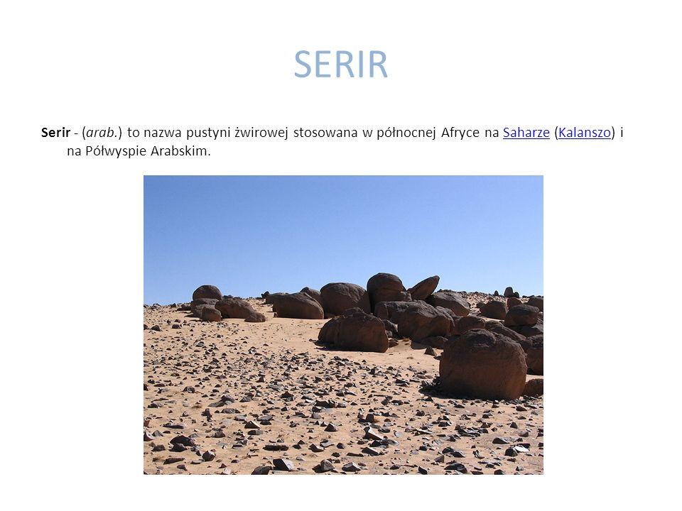 SERIR Serir - (arab.) to nazwa pustyni żwirowej stosowana w północnej Afryce na Saharze (Kalanszo) i na Półwyspie Arabskim.
