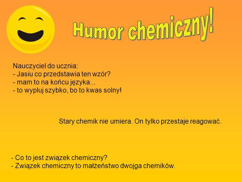 Humor chemiczny! Nauczyciel do ucznia: - Jasiu co przedstawia ten wzór - mam to na końcu języka... - to wypluj szybko, bo to kwas solny!