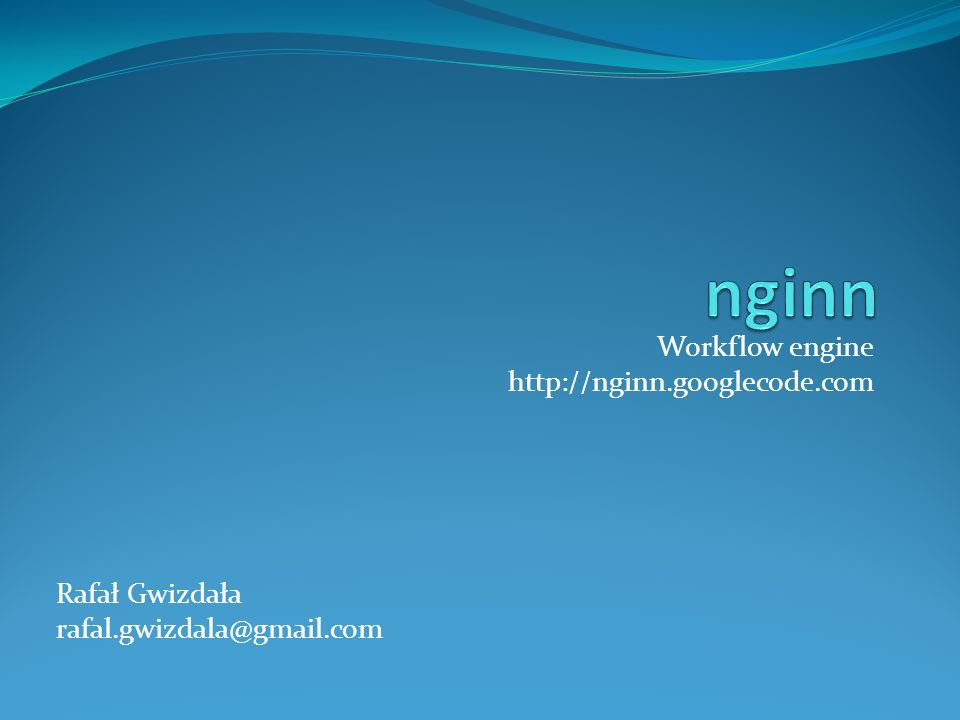 nginn Workflow engine http://nginn.googlecode.com Rafał Gwizdała