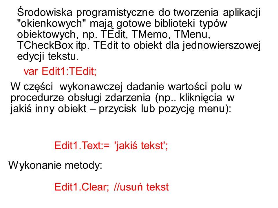 Środowiska programistyczne do tworzenia aplikacji okienkowych mają gotowe biblioteki typów obiektowych, np. TEdit, TMemo, TMenu, TCheckBox itp. TEdit to obiekt dla jednowierszowej edycji tekstu.