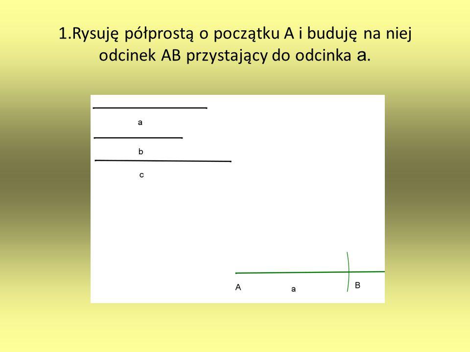 1.Rysuję półprostą o początku A i buduję na niej odcinek AB przystający do odcinka a.