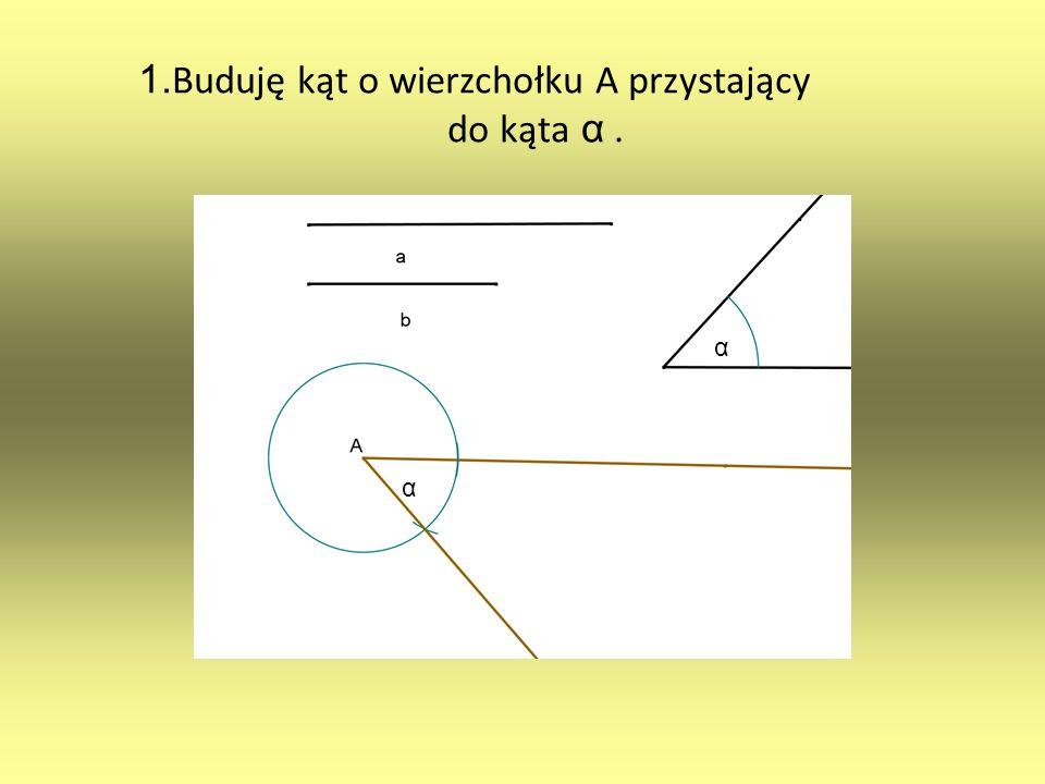 1.Buduję kąt o wierzchołku A przystający do kąta α .