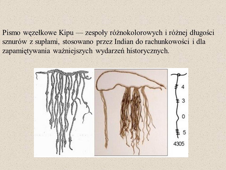 Pismo węzełkowe Kipu — zespoły różnokolorowych i różnej długości sznurów z supłami, stosowano przez Indian do rachunkowości i dla zapamiętywania ważniejszych wydarzeń historycznych.