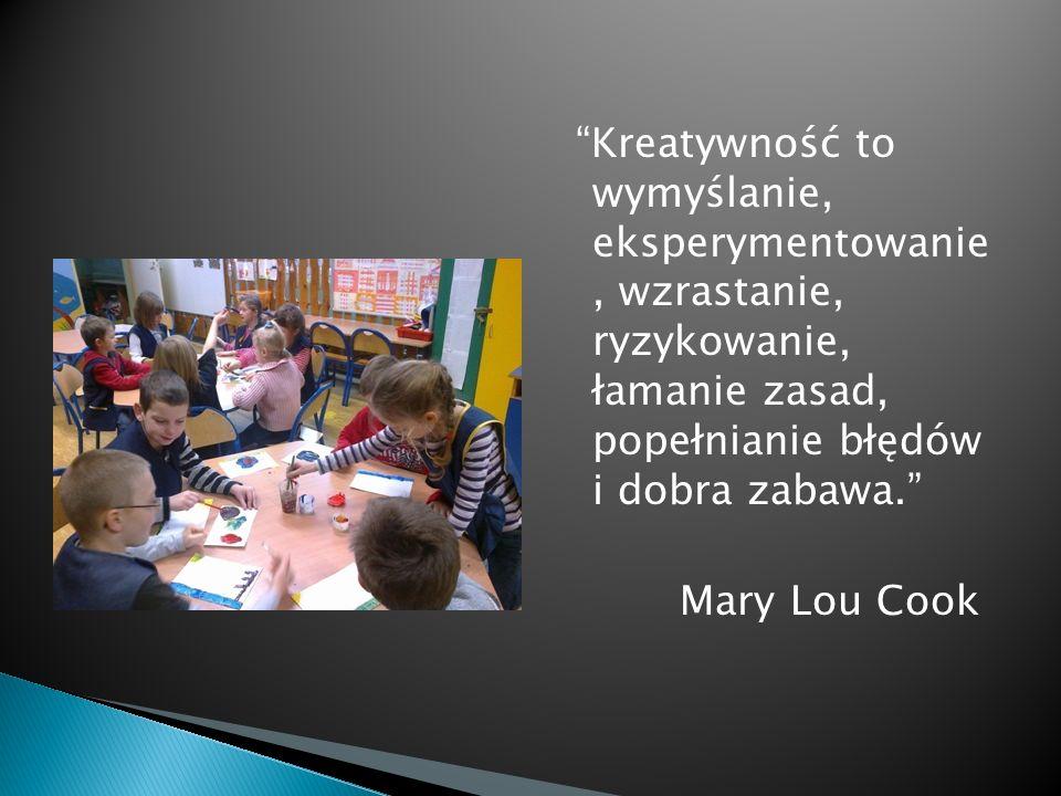 Kreatywność to wymyślanie, eksperymentowanie , wzrastanie, ryzykowanie, łamanie zasad, popełnianie błędów i dobra zabawa. Mary Lou Cook