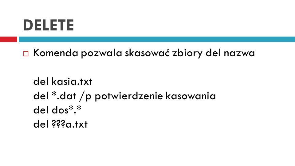 DELETE Komenda pozwala skasować zbiory del nazwa del kasia.txt del *.dat /p potwierdzenie kasowania del dos*.* del a.txt.