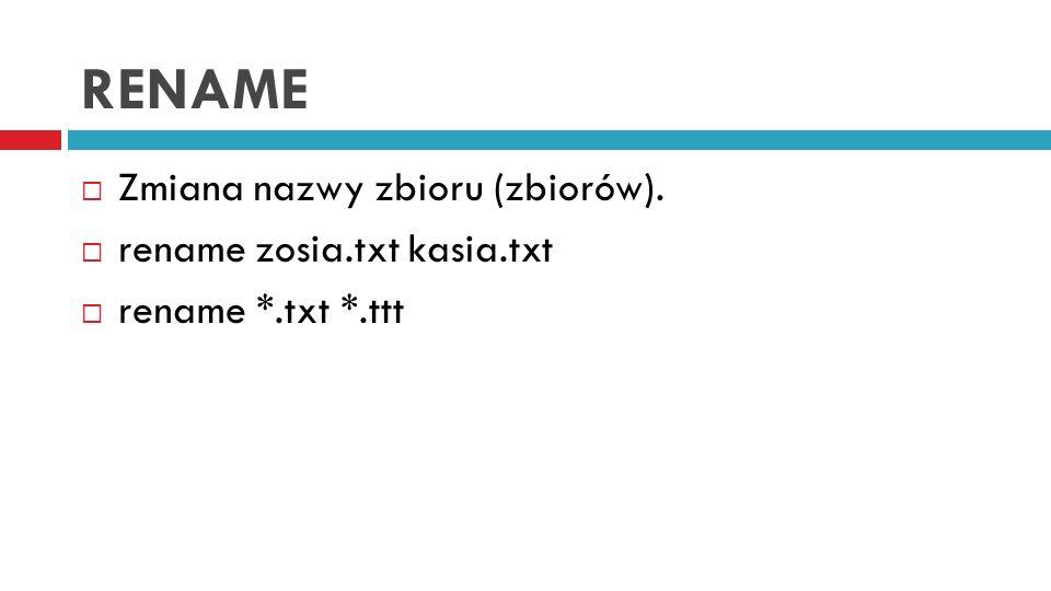 RENAME Zmiana nazwy zbioru (zbiorów). rename zosia.txt kasia.txt