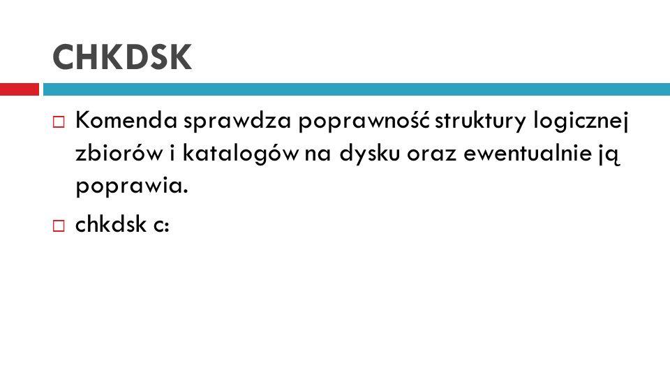CHKDSK Komenda sprawdza poprawność struktury logicznej zbiorów i katalogów na dysku oraz ewentualnie ją poprawia.