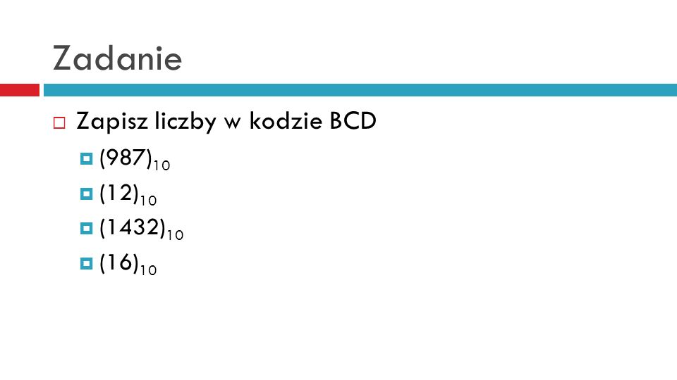Zadanie Zapisz liczby w kodzie BCD (987)10 (12)10 (1432)10 (16)10