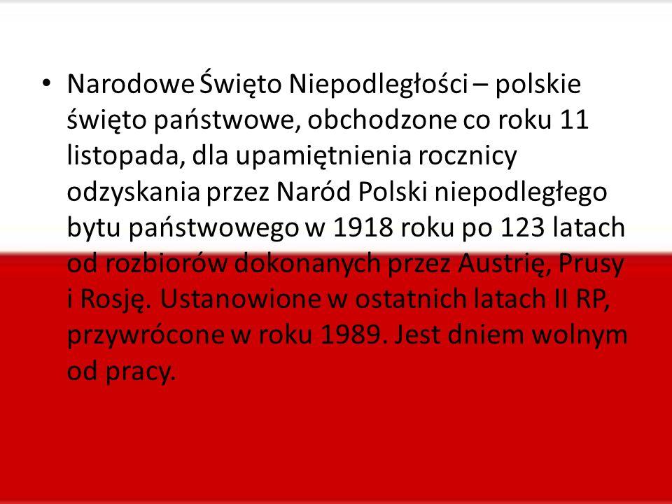 Narodowe Święto Niepodległości – polskie święto państwowe, obchodzone co roku 11 listopada, dla upamiętnienia rocznicy odzyskania przez Naród Polski niepodległego bytu państwowego w 1918 roku po 123 latach od rozbiorów dokonanych przez Austrię, Prusy i Rosję.