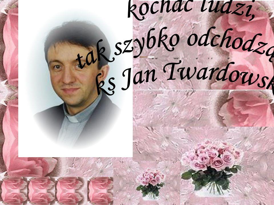 ,,Śpieszmy się kochać ludzi, tak szybko odchodzą... ks Jan Twardowski