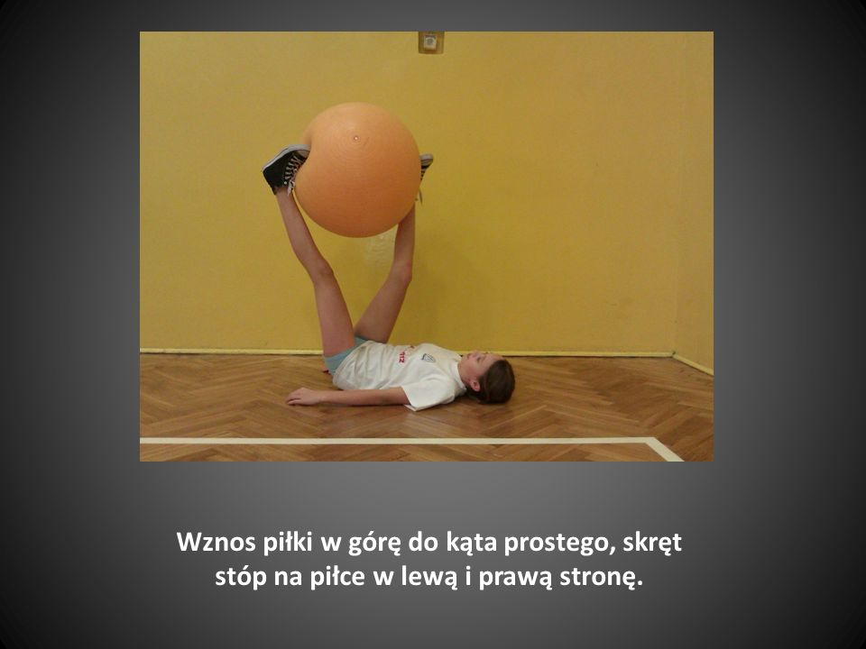 Wznos piłki w górę do kąta prostego, skręt stóp na piłce w lewą i prawą stronę.