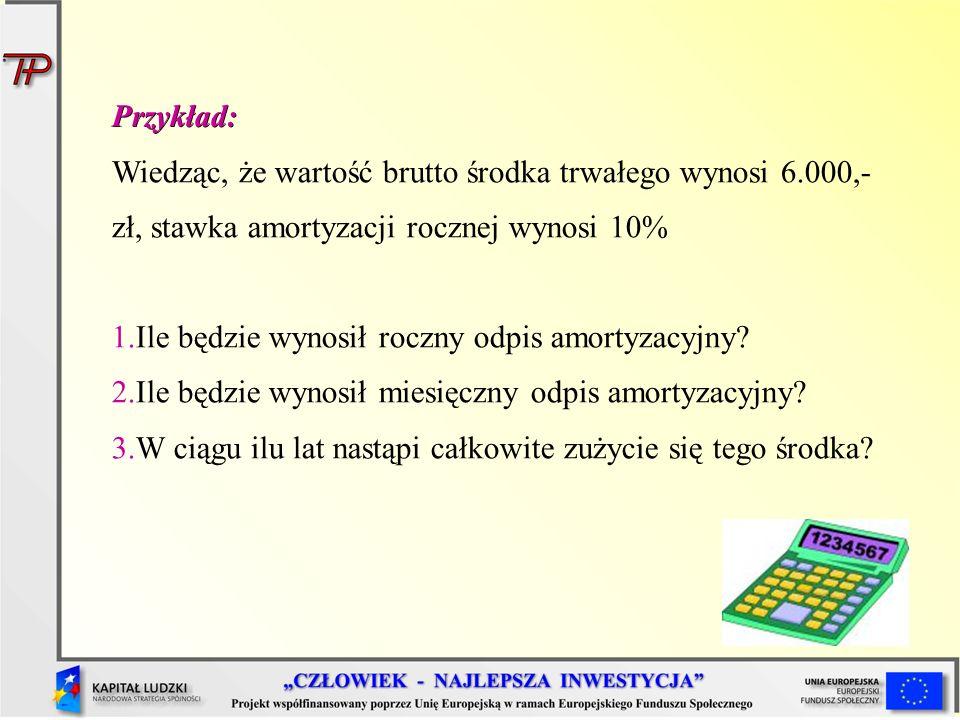 Przykład: Wiedząc, że wartość brutto środka trwałego wynosi 6.000,- zł, stawka amortyzacji rocznej wynosi 10%