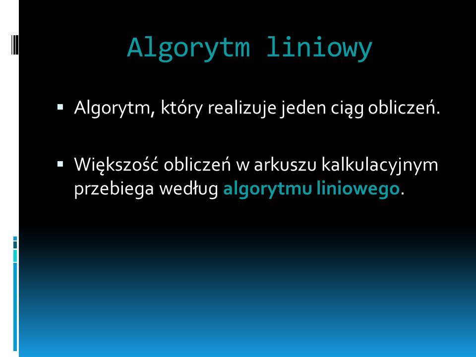 Algorytm liniowy Algorytm, który realizuje jeden ciąg obliczeń.
