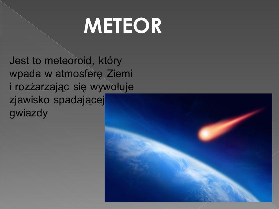 METEOR Jest to meteoroid, który wpada w atmosferę Ziemi i rozżarzając się wywołuje zjawisko spadającej gwiazdy.
