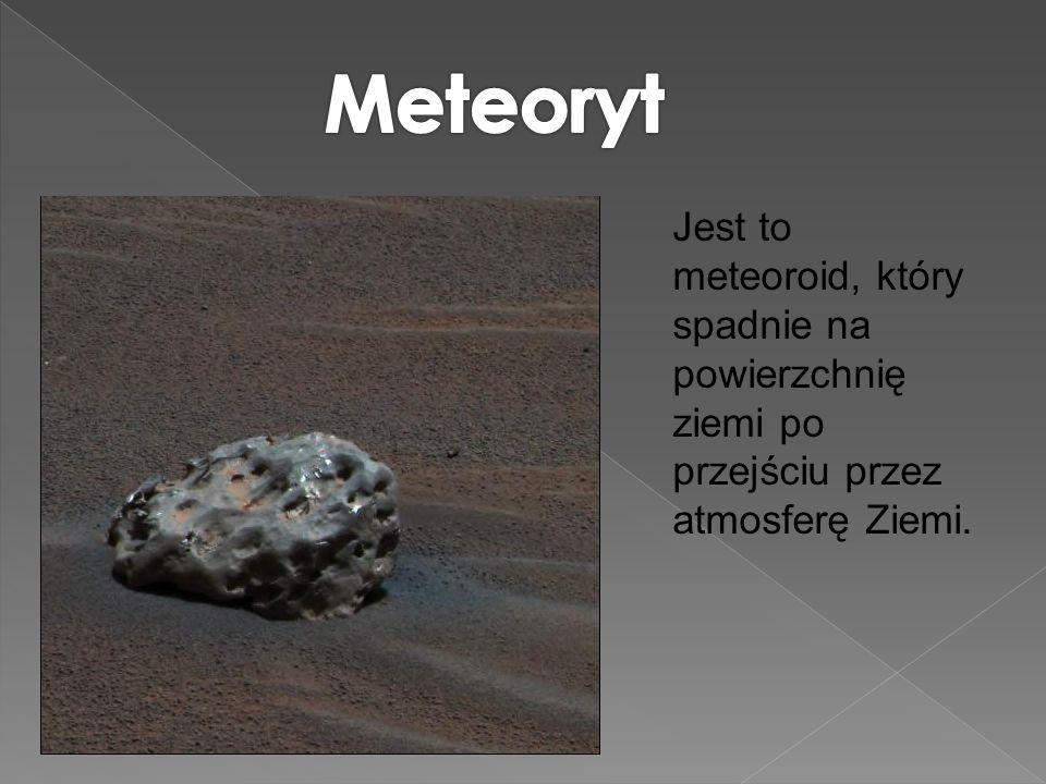 Meteoryt Jest to meteoroid, który spadnie na powierzchnię ziemi po przejściu przez atmosferę Ziemi.