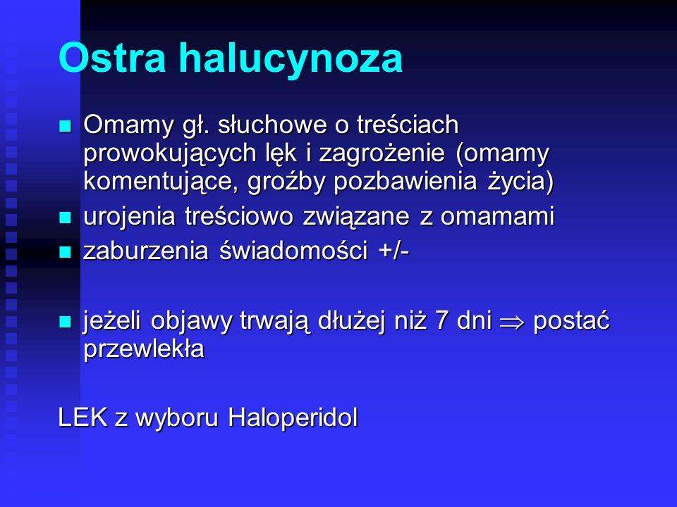 Ostra halucynoza Omamy gł. słuchowe o treściach prowokujących lęk i zagrożenie (omamy komentujące, groźby pozbawienia życia)