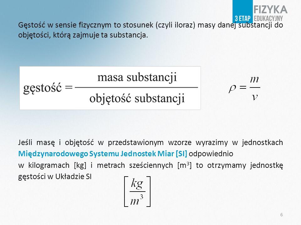 Gęstość w sensie fizycznym to stosunek (czyli iloraz) masy danej substancji do objętości, którą zajmuje ta substancja.