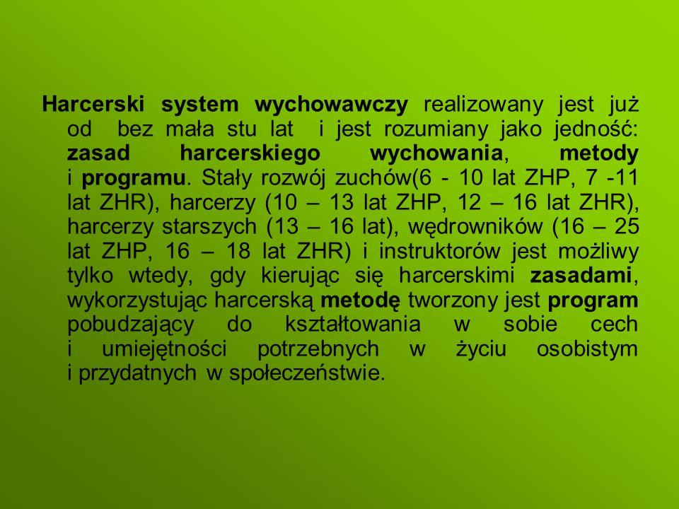 Harcerski system wychowawczy realizowany jest już od bez mała stu lat i jest rozumiany jako jedność: zasad harcerskiego wychowania, metody i programu. Stały rozwój zuchów(6 - 10 lat ZHP, 7 -11 lat ZHR), harcerzy (10 – 13 lat ZHP, 12 – 16 lat ZHR), harcerzy starszych (13 – 16 lat), wędrowników (16 – 25 lat ZHP, 16 – 18 lat ZHR) i instruktorów jest możliwy tylko wtedy, gdy kierując się harcerskimi zasadami, wykorzystując harcerską metodę tworzony jest program pobudzający do kształtowania w sobie cech i umiejętności potrzebnych w życiu osobistym i przydatnych w społeczeństwie.