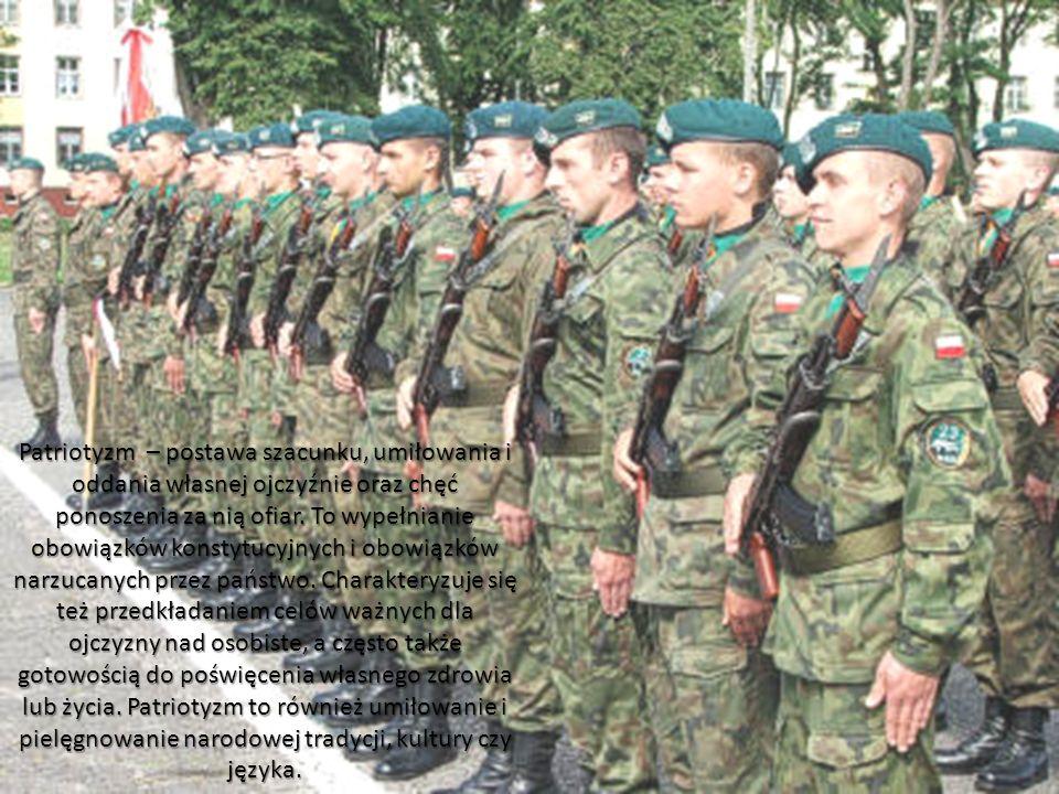 Patriotyzm – postawa szacunku, umiłowania i oddania własnej ojczyźnie oraz chęć ponoszenia za nią ofiar.