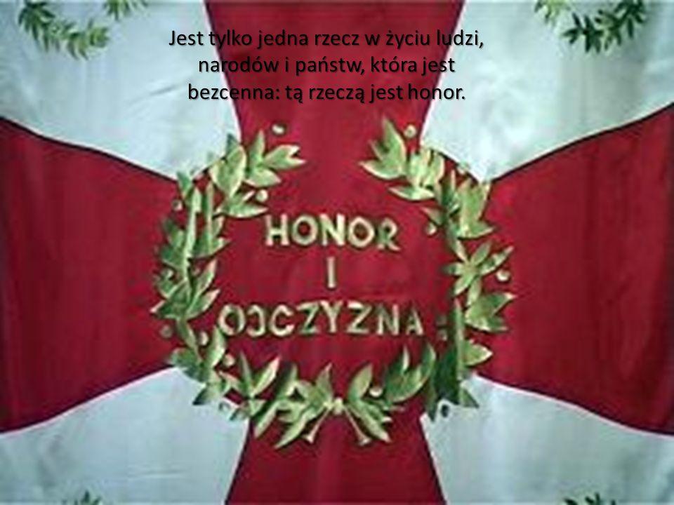 Jest tylko jedna rzecz w życiu ludzi, narodów i państw, która jest bezcenna: tą rzeczą jest honor.