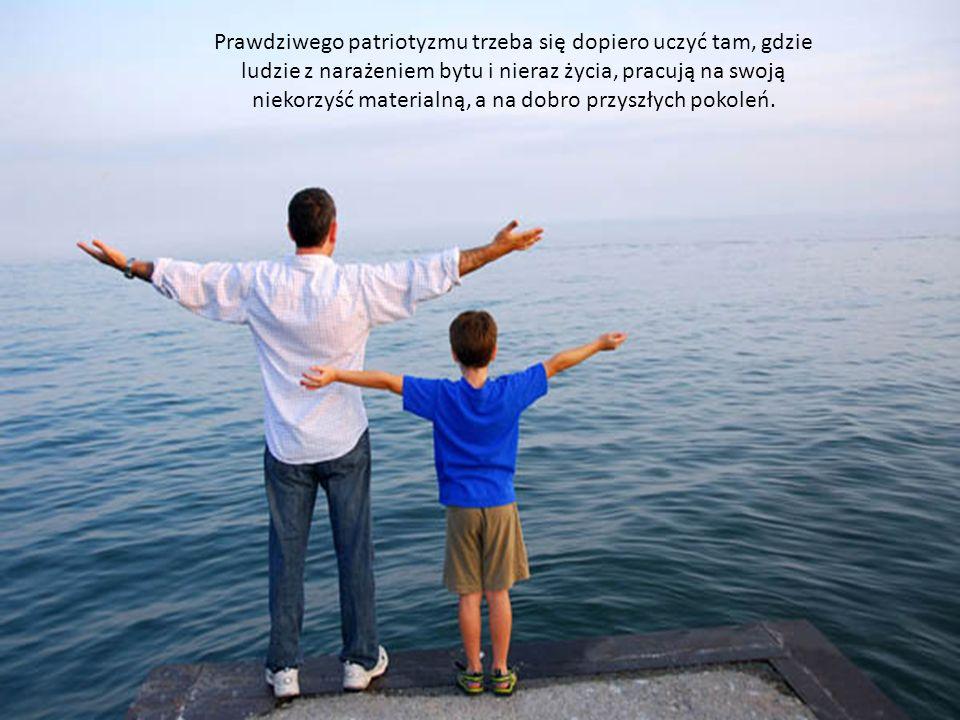 Prawdziwego patriotyzmu trzeba się dopiero uczyć tam, gdzie ludzie z narażeniem bytu i nieraz życia, pracują na swoją niekorzyść materialną, a na dobro przyszłych pokoleń.