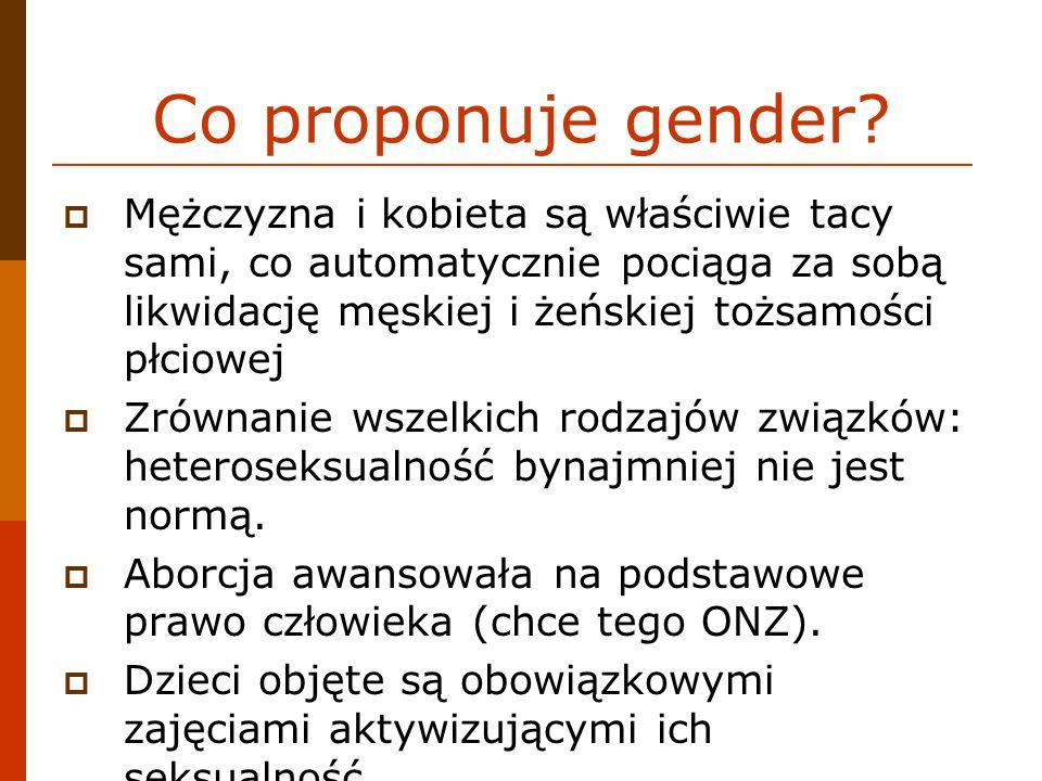 Co proponuje gender Mężczyzna i kobieta są właściwie tacy sami, co automatycznie pociąga za sobą likwidację męskiej i żeńskiej tożsamości płciowej.