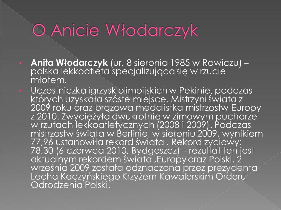 O Anicie Włodarczyk Anita Włodarczyk (ur. 8 sierpnia 1985 w Rawiczu) – polska lekkoatleta specjalizująca się w rzucie młotem.