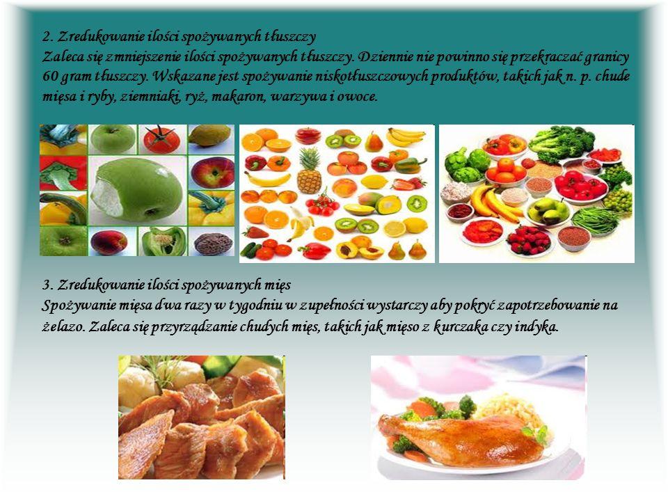 2. Zredukowanie ilości spożywanych tłuszczy Zaleca się zmniejszenie ilości spożywanych tłuszczy. Dziennie nie powinno się przekraczać granicy 60 gram tłuszczy. Wskazane jest spożywanie niskotłuszczowych produktów, takich jak n. p. chude mięsa i ryby, ziemniaki, ryż, makaron, warzywa i owoce.