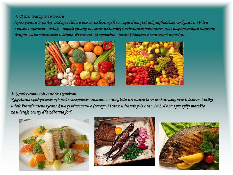 4. Dużo warzyw i owoców Spożywanie 5 porcji warzyw lub owoców rozłożonych w ciągu dnia jest jak najbardziej wskazane. W ten sposób organizm zostaje zaopatrywany w cenne witaminy i substancje mineralne oraz wspomagające zdrowie drugorzędne substancje roślinne. Przyrządzaj smoothie - posiłek idealny z warzyw i owoców.
