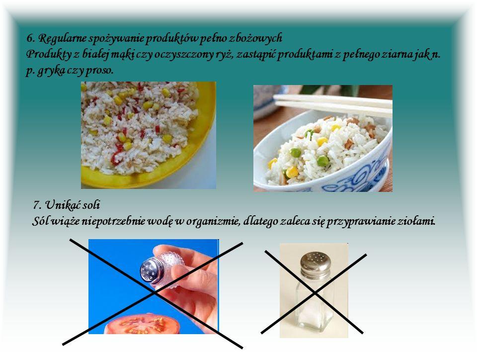 6. Regularne spożywanie produktów pełno zbożowych Produkty z białej mąki czy oczyszczony ryż, zastąpić produktami z pełnego ziarna jak n. p. gryka czy proso.
